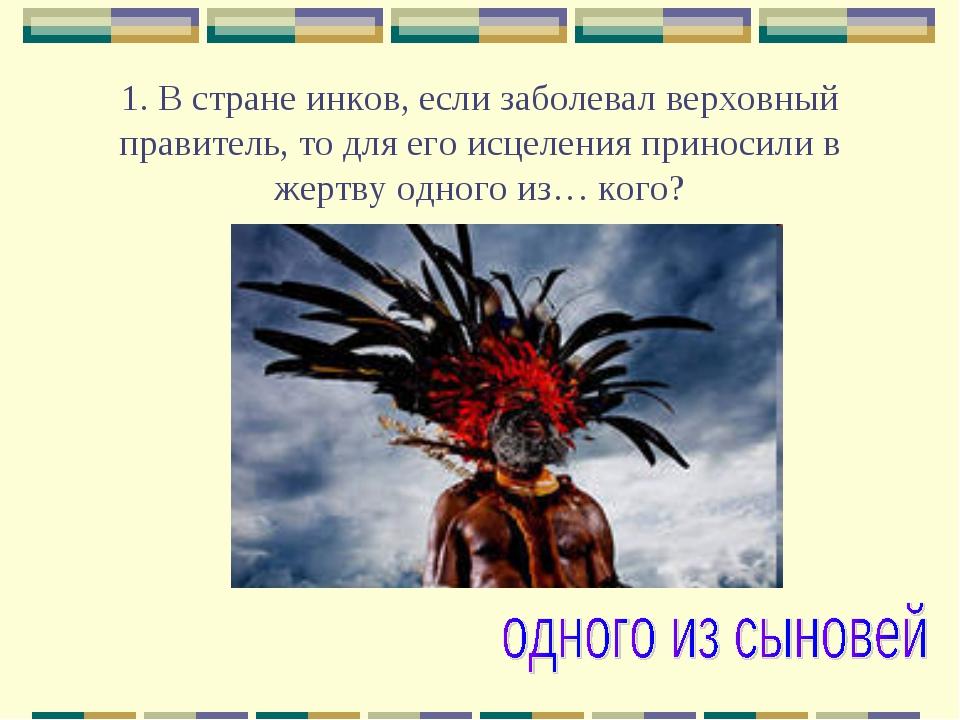 1. В стране инков, если заболевал верховный правитель, то для его исцеления...