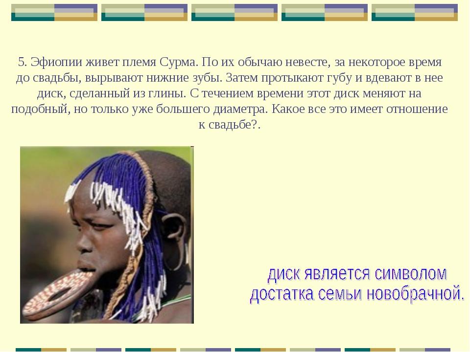 5. Эфиопии живет племя Сурма. По их обычаю невесте, за некоторое время до св...