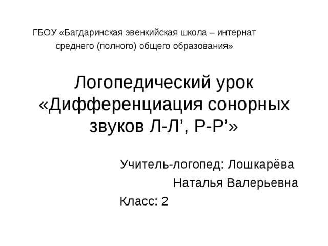 Логопедический урок «Дифференциация сонорных звуков Л-Л', Р-Р'» Учитель-логоп...