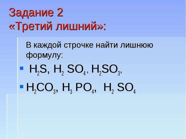Задание 2 «Третий лишний»: В каждой строчке найти лишнюю формулу: Н2S, Н2 SО4...