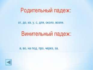 Родительный падеж: от, до, из, у, с, для, около, возле. Винительный падеж: в,