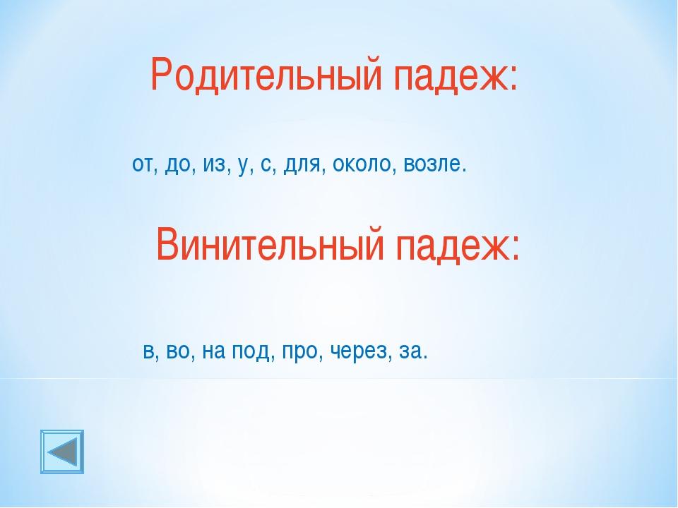 Родительный падеж: от, до, из, у, с, для, около, возле. Винительный падеж: в,...