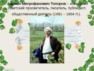 Адриан Митрофанович Топоров – известный советский просветитель, писатель, пу