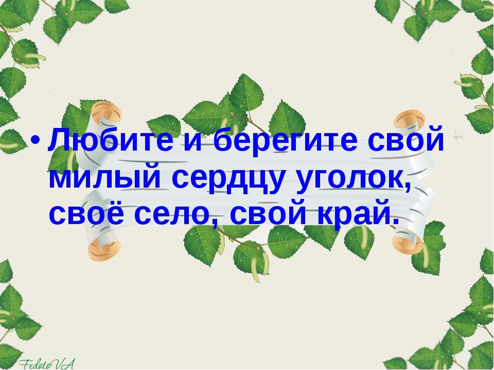 Любите и берегите свой милый сердцу уголок, своё село, свой край.