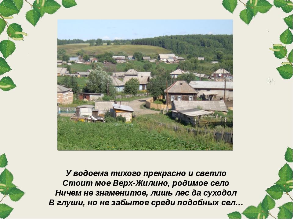У водоема тихого прекрасно и светло Стоит мое Верх-Жилино, родимое село Ничем...