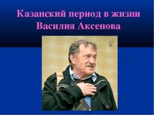 Казанский период в жизни Василия Аксенова