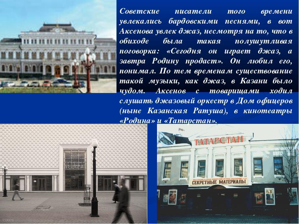 Советские писатели того времени увлекались бардовскими песнями, в вот Аксенов...