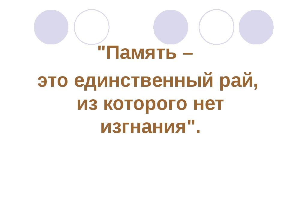 """""""Память – это единственный рай, из которого нет изгнания""""."""
