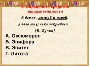 3. Определите средство выразительности А ветер, мягкий и сырой, Глаза тихоньк
