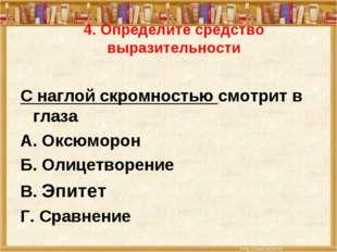 4. Определите средство выразительности С наглой скромностью смотрит в глаза А