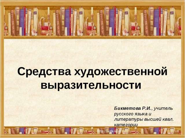 Средства художественной выразительности Бикметова Р.И., учитель русского язык...