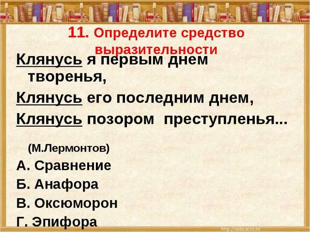 11. Определите средство выразительности Клянусь я первым днем творенья, Клян...