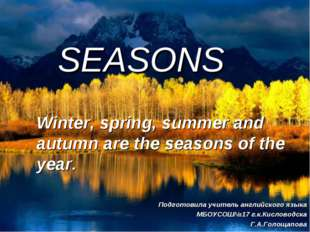 SEASONS Winter, spring, summer and autumn are the seasons of the year. Подгот