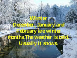 Winter December, January and February are winter months.The weather is cold.