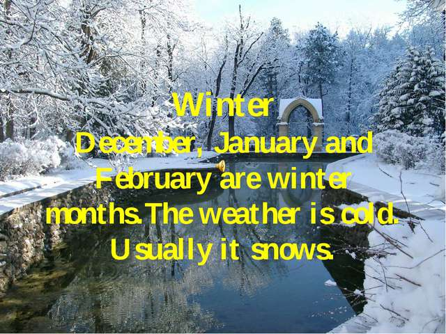 Winter December, January and February are winter months.The weather is cold....