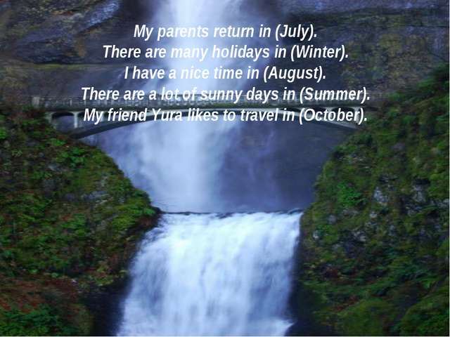 My parents return in (July). There are many holidays in (Winter). I have a ni...