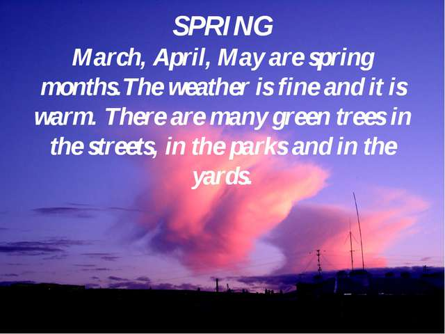 SPRING March, April, May are spring months.The weather is fine and it is warm...