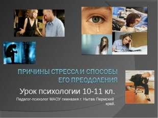 Урок психологии 10-11 кл. Педагог-психолог МАОУ гимназия г. Нытва Пермский кр