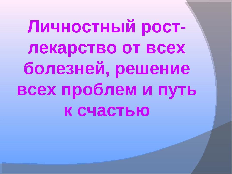 Личностный рост- лекарство от всех болезней, решение всех проблем и путь к сч...