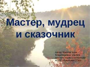Мастер, мудрец и сказочник Автор: Козлова Анна Владимировна, учитель русского