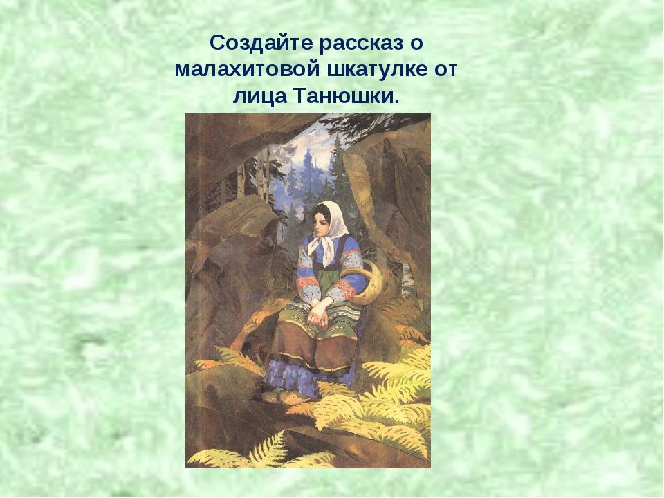 Создайте рассказ о малахитовой шкатулке от лица Танюшки.