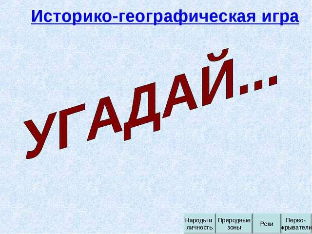 Историко-географическая игра Перво- окрыватели Реки Природные зоны Народы и л...