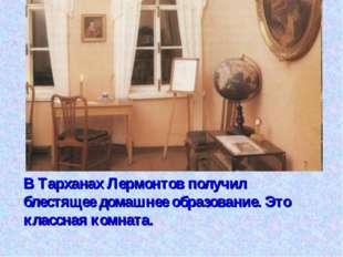 В Тарханах Лермонтов получил блестящее домашнее образование. Это классная ком