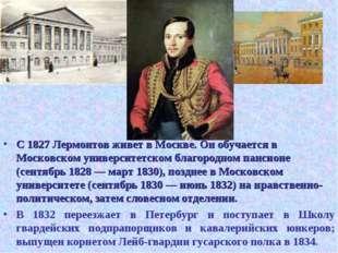 С 1827 Лермонтов живет в Москве. Он обучается в Московском университетском бл