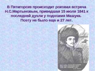 В Пятигорске происходит роковая встреча Н.С.Мартыновым, приведшая 15 июля 184