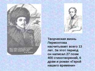 Творческая жизнь Лермонтова насчитывает всего 13 лет. За этот период он напис