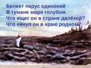 Белеет парус одинокий В тумане моря голубом. Что ищет он в стране далёкой? Чт