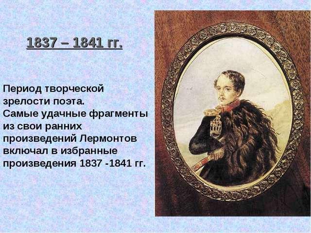 1837 – 1841 гг. Период творческой зрелости поэта. Самые удачные фрагменты из...