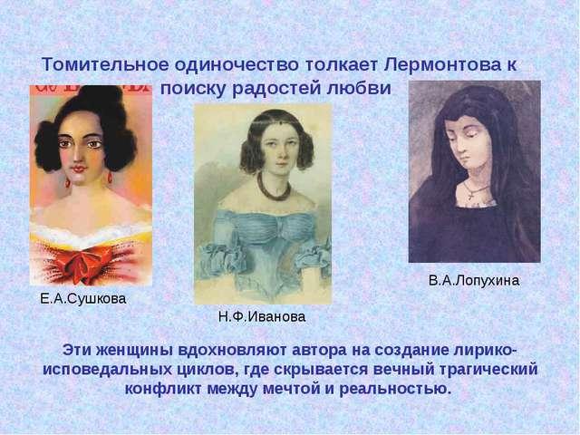 Томительное одиночество толкает Лермонтова к поиску радостей любви Е.А.Сушков...
