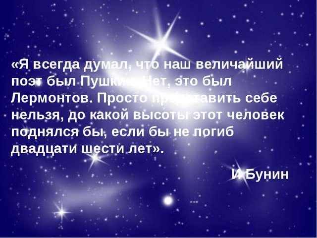 «Я всегда думал, что наш величайший поэт был Пушкин. Нет, это был Лермонтов....