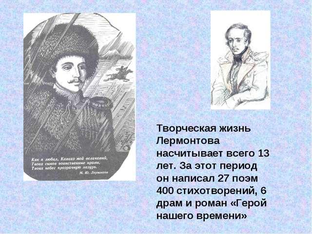 Творческая жизнь Лермонтова насчитывает всего 13 лет. За этот период он напис...