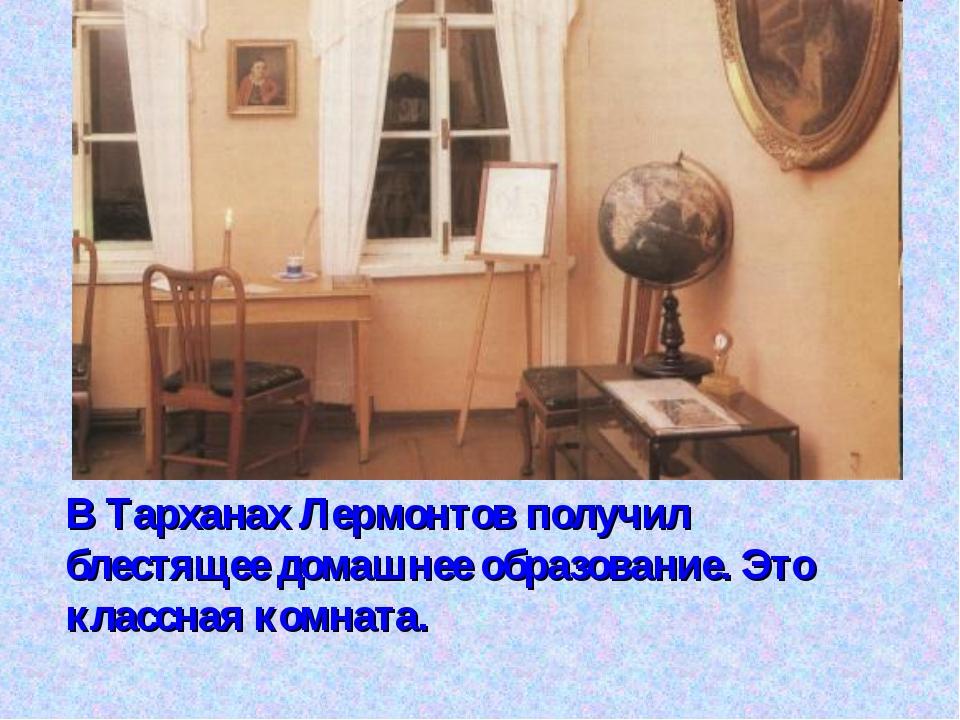 В Тарханах Лермонтов получил блестящее домашнее образование. Это классная ком...