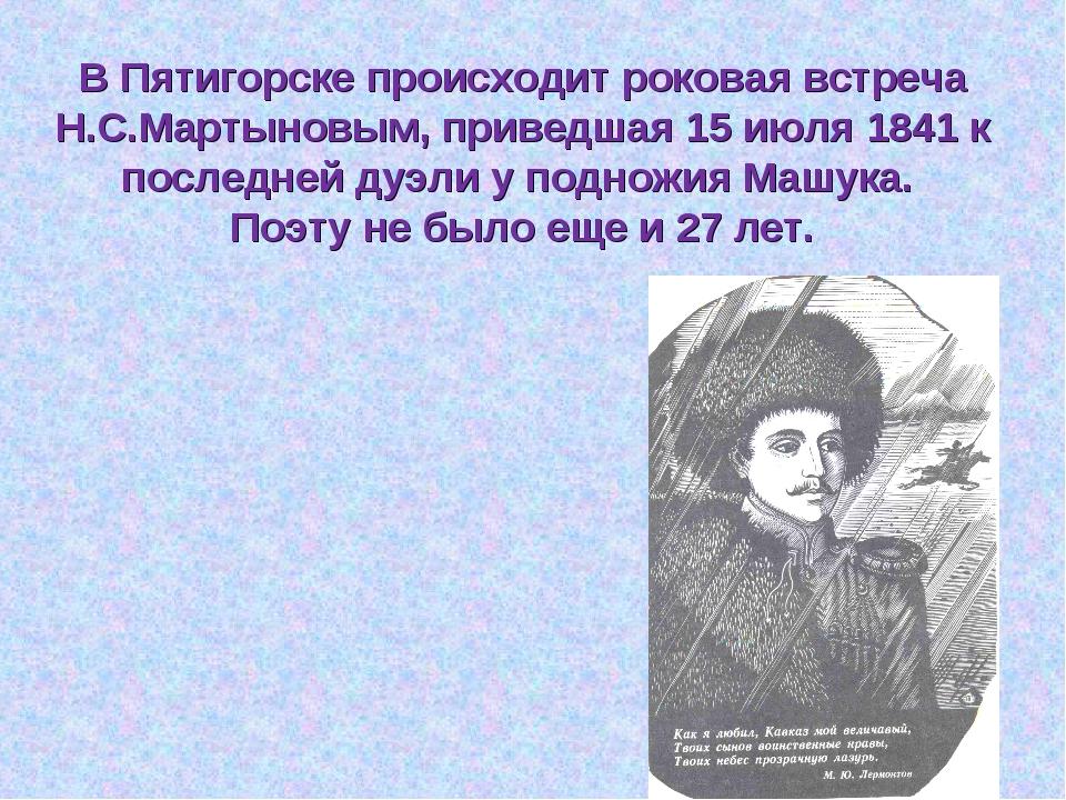 В Пятигорске происходит роковая встреча Н.С.Мартыновым, приведшая 15 июля 184...