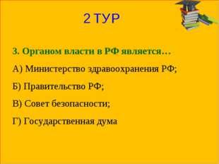 2 ТУР 3. Органом власти в РФ является… А) Министерство здравоохранения РФ; Б)