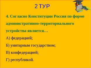 2 ТУР 4. Согласно Конституции Россия по форме административно-территориальног