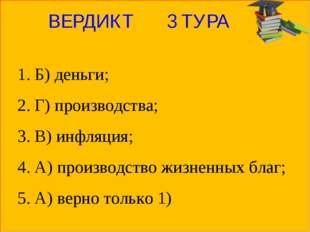 ВЕРДИКТ 3 ТУРА 1. Б) деньги; 2. Г) производства; 3. В) инфляция; 4. А) произв