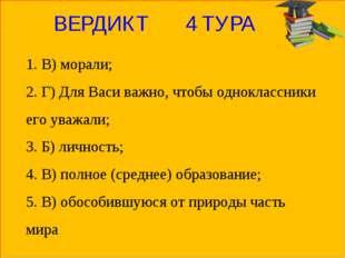 ВЕРДИКТ 4 ТУРА 1. В) морали; 2. Г) Для Васи важно, чтобы одноклассники его ув
