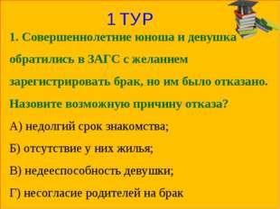 1 ТУР 1. Совершеннолетние юноша и девушка обратились в ЗАГС с желанием зареги
