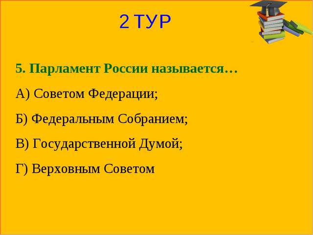 2 ТУР 5. Парламент России называется… А) Советом Федерации; Б) Федеральным Со...