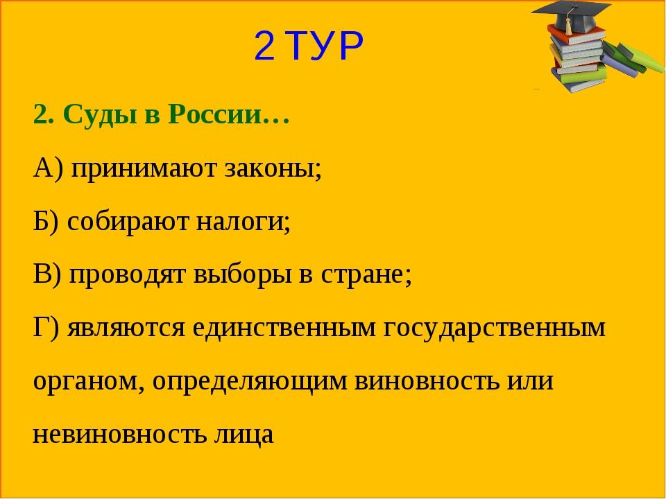 2 ТУР 2. Суды в России… А) принимают законы; Б) собирают налоги; В) проводят...
