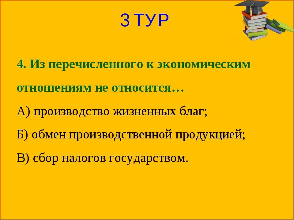 3 ТУР 4. Из перечисленного к экономическим отношениям не относится… А) произв...
