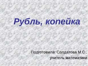 Рубль, копейка Подготовила: Солдатова М.С., учитель математики