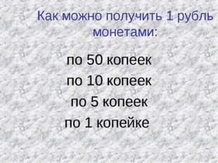 Как можно получить 1 рубль монетами: по 50 копеек по 10 копеек по 5 копеек по