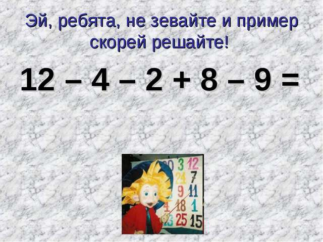 Эй, ребята, не зевайте и пример скорей решайте! 12 – 4 – 2 + 8 – 9 =