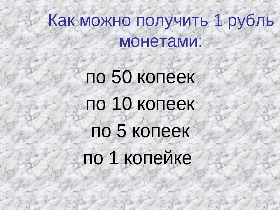 Как можно получить 1 рубль монетами: по 50 копеек по 10 копеек по 5 копеек по...