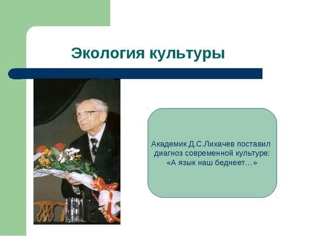 Экология культуры Академик Д.С.Лихачев поставил диагноз современной культуре...